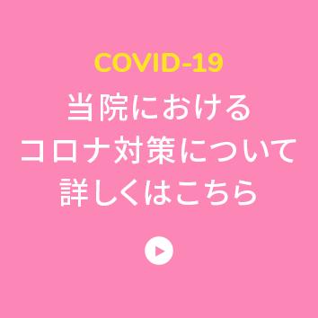 COVID-19 当院におけるコロナ対策について詳しくはこちら
